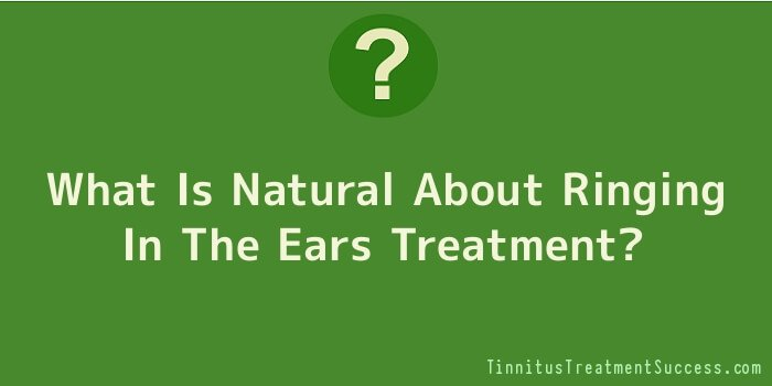 What Is Natural About Ringing In The Ears Treatment